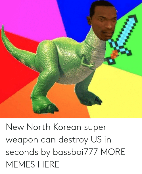 north korean: New North Korean super weapon can destroy US in seconds by bassboi777 MORE MEMES HERE
