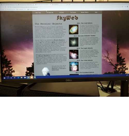 "the eagle: New Perspectives HTML5 and C  Tn Assignment  New Perspectives HTML5 and CS X  X  Star Dust Stories: The Messier M.  X  x  C  File C:/Users/124050/Desktop/html04/case1/sd_messier.html  C  Managed bookmarks  Apps  DuckDuckGoPri...  New Perspectives H..  Messier Objects  Stars  The Planets  The Night Sky  The Moon  Home Page  SkyWeb  M01: The Crab Nebula  The Messier Objects  M1, known as the Crab Nebula, is one of the  Messier objects are stellar objects, classified by  astronomer Charles Messier in the 18th century,  ranging from distant galaxies to star clusters to stellar  nebula. The catalog was a major milestone in the  history of astronomy, as it was the first comprehensive  list of deep sky objects. Ironically, Charles Messier  wasn't all that interested in the objects in his list. He  made the catalog in order to avoid mistaking those  objects for comets, which were his true passion.  most famous supernova remnants in the night  sky. The supernova was first noted on July 4,  1054 by Chinese astronomers. At its height,  the supernova was about four times brighter  than Venus and could be seen during the day  for a period of more than three weeks.  M13: Hercules Globular Cluster  M13 is one of the most prominent and best  known globular clusters of the Northern sky. It  Messier objects are identified by Messier Numbers.  The first object in Messier's catalog, the Crab Nebula, is  labeled M1. The last object, M110, is a satellite galaxy  located in the constellation Andromeda. There is no  systematic ordering in the Messier Catalog. Messier  entered objects into the list as he found them.  Sometimes he made mistakes and once he entered the  same stellar object twice. The catalog has undergone  some slight revisions since Messier's time, correcting  the mistakes in the original.  was discovered in 1714 by the noted English  astronomer, Edmund Halley. Located in the  Hercules constellation, M13 is visible to the  naked eye on clear nights in dark sky  locations.  M16: The Eagle Nebula  M16, better known as the Eagle Nebula, is  located in the distant constellation, Serpens.  The source of light for M16 is the high-energy  radiation of the massive young stars being  One of the great pursuits for amateur astronomers is to  do a Messier Marathon, trying to view all of the  objects in Messier's catalog in one night. Unfortunately,  if you want to see all of them, you have to start looking  right after sunset and continue until just before sunrise  - hence the term, ""marathon."" March is the only month  in the year in which an astronomer can run the  complete marathon.  formed in its core. By studying M16,  astronomers hope to learn more about the  early years of our own Sun.  M20: The Trifid Nebula  M20 is a red emission nebula with a young  star cluster located at its center. The  astronomer John Herschel was the first to use  You can learn more about  the Messier Marathon at  Wikipedia and Stargazer's  Online Guide.  the term, ""Trifid"" to describe this nebula's  appearance. Charles Messier referred to M20  only as a ""cluster of stars"".  M27: The Dumbbell Nebula  M27, or the Dumbbell Nebula, was the first  11  DELL  XXXXXXXXXXYY Can you tell where the background loops? Well, can you? It's very hard to tell"