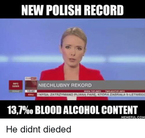 Dieded: NEW POLISH RECORD  NIECHLUBNY REKORD  13,7960 BLOOD ALCOHOL CONTENT He didnt dieded