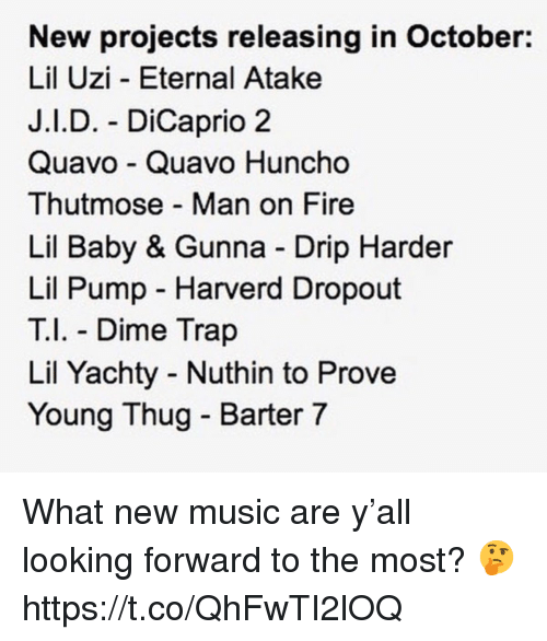 Young Thug: New projects releasing in October:  Lil Uzi - Eternal Atake  J.I.D. - DiCaprio 2  Quavo Quavo Huncho  Thutmose Man on Fire  Lil Baby & Gunna Drip Harder  Lil Pump Harverd Dropout  T Dime Trap  Lil Yachty Nuthin to Prove  Young Thug - Barter 7 What new music are y'all looking forward to the most? 🤔 https://t.co/QhFwTI2lOQ
