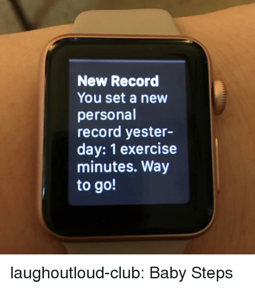 Way To Go: New Record  You set a new  personal  record yester-  day: 1 exercise  minutes. Way  to go! laughoutloud-club:  Baby Steps