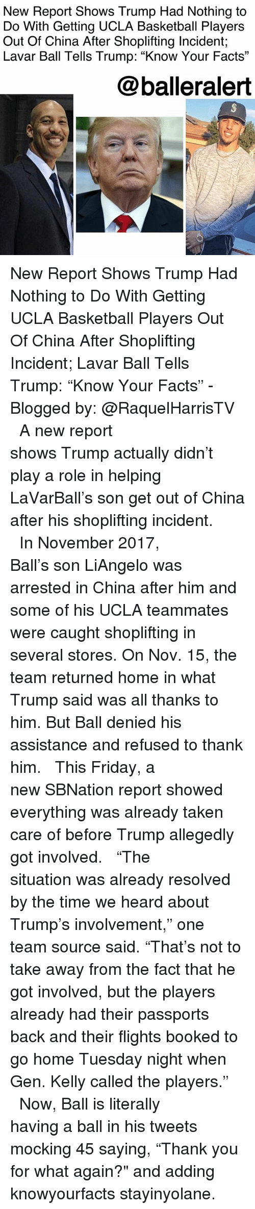 "Basketball, Facts, and Friday: New Report Shows Trump Had Nothing to  Do With Getting UCLA Basketball Players  Out Of China After Shoplifting Incident;  Lavar Ball Tells Trump: ""Know Your Facts""  @balleralert New Report Shows Trump Had Nothing to Do With Getting UCLA Basketball Players Out Of China After Shoplifting Incident; Lavar Ball Tells Trump: ""Know Your Facts"" - Blogged by: @RaquelHarrisTV ⠀⠀⠀⠀⠀⠀⠀⠀⠀ ⠀⠀⠀⠀⠀⠀⠀⠀⠀ A new report shows Trump actually didn't play a role in helping LaVarBall's son get out of China after his shoplifting incident. ⠀⠀⠀⠀⠀⠀⠀⠀⠀ ⠀⠀⠀⠀⠀⠀⠀⠀⠀ In November 2017, Ball's son LiAngelo was arrested in China after him and some of his UCLA teammates were caught shoplifting in several stores. On Nov. 15, the team returned home in what Trump said was all thanks to him. But Ball denied his assistance and refused to thank him. ⠀⠀⠀⠀⠀⠀⠀⠀⠀ ⠀⠀⠀⠀⠀⠀⠀⠀⠀ This Friday, a new SBNation report showed everything was already taken care of before Trump allegedly got involved. ⠀⠀⠀⠀⠀⠀⠀⠀⠀ ⠀⠀⠀⠀⠀⠀⠀⠀⠀ ""The situation was already resolved by the time we heard about Trump's involvement,"" one team source said. ""That's not to take away from the fact that he got involved, but the players already had their passports back and their flights booked to go home Tuesday night when Gen. Kelly called the players."" ⠀⠀⠀⠀⠀⠀⠀⠀⠀ ⠀⠀⠀⠀⠀⠀⠀⠀⠀ Now, Ball is literally having a ball in his tweets mocking 45 saying, ""Thank you for what again?"" and adding knowyourfacts stayinyolane."