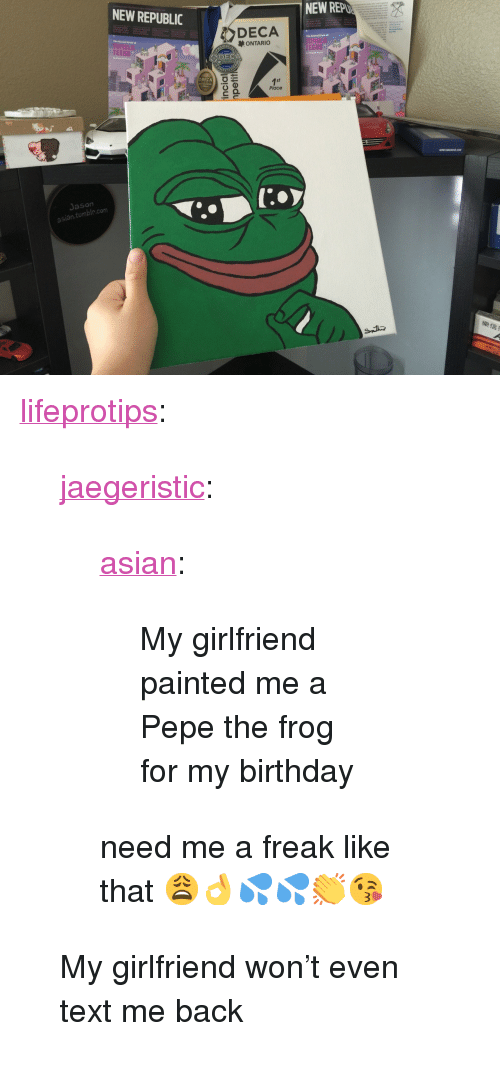 "Pepe the Frog: NEW REPUBLIC  NEW REP  DECA  ONTARIC  TEENS  TEENS  DECA  Place  Jason  asian tumble.com  /D <p><a href=""http://lifeprotips.tumblr.com/post/145994478755/jaegeristic-asian-my-girlfriend-painted-me-a"" class=""tumblr_blog"">lifeprotips</a>:</p>  <blockquote> <p><a class=""tumblr_blog"" href=""http://jaegeristic.tumblr.com/post/145971201602""><g class=""gr_ gr_3 gr-alert gr_spell gr_run_anim ContextualSpelling ins-del multiReplace"" id=""3"" data-gr-id=""3"">jaegeristic</g></a>:</p> <blockquote> <p><a class=""tumblr_blog"" href=""http://asian.tumblr.com/post/145971141255"">asian</a>:</p> <blockquote><p>My girlfriend painted me a Pepe the frog for my birthday</p></blockquote> <p>need me a freak like that 😩👌💦💦👏😘</p> </blockquote> <p>My girlfriend won't even text me back</p> </blockquote>"