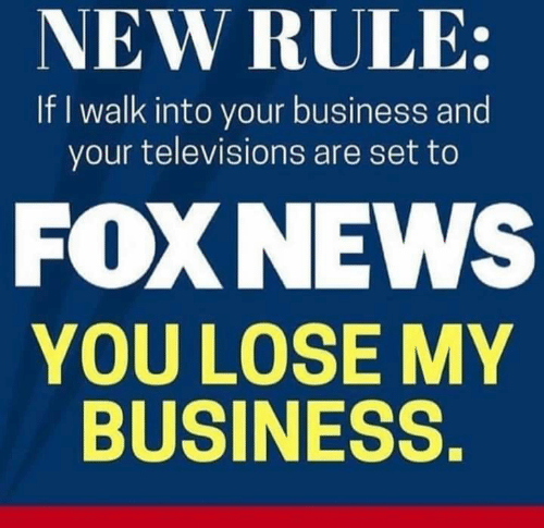 Business, Foxnews, and Set: NEW RULE:  If I walk into your business and  your televisions are set to  FOXNEWS  YOU LOSE MY  BUSINESS.