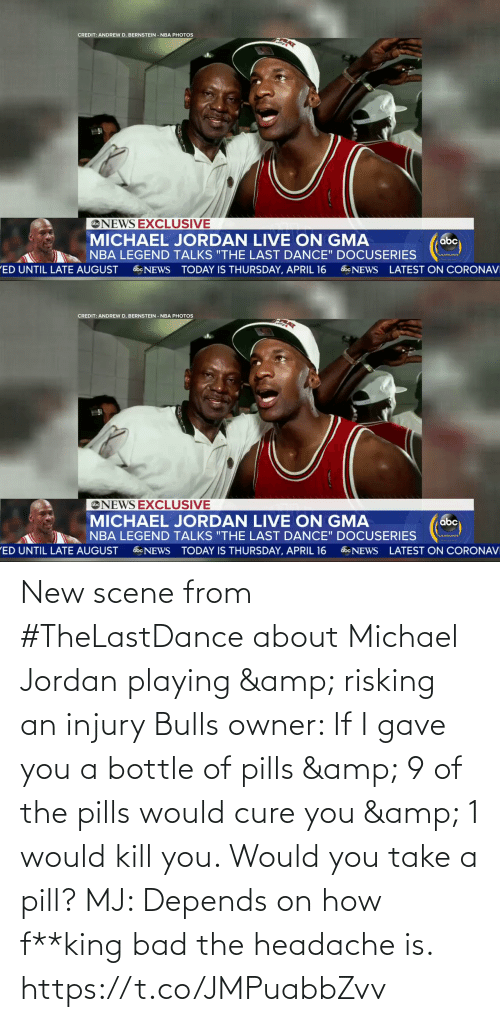 headache: New scene from #TheLastDance about Michael Jordan playing & risking an injury      Bulls owner: If I gave you a bottle of pills & 9 of the pills would cure you & 1 would kill you. Would you take a pill?   MJ: Depends on how f**king bad the headache is. https://t.co/JMPuabbZvv