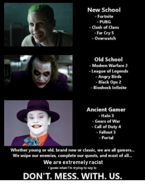 league of legends: New School  - Fortnite  PUBG  - Clash of Clans  - Far Cry 5  -Overwatch  Old School  - Modern Warfare 2  League of Legends  -Angry Birds  - Black Ops 2  - Bioshock Infinite  Ancient Gamer  Halo 3  - Gears of War  - Call of Duty 4  - Fallout 3  -Portal  Whether young or old, brand new or classic, we are all gamers...  We snipe our enemies, complete our quests, and most of all...  We are extremely racist  I guess what I'm trying to say is  DON'T. MESS. WITH. US