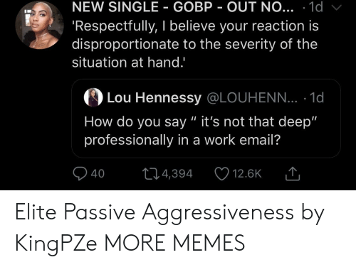 """respectfully: NEW SINGLE GOBP OUT NO... .1d  Respectfully, I believe your reaction is  disproportionate to the severity of the  situation at hand.'  の  Lou Hennessy @LOUHENN... . 1d  How do you say """" it's not that deep""""  professionally in a work email?  40 4,394 12.6K T Elite Passive Aggressiveness by KingPZe MORE MEMES"""