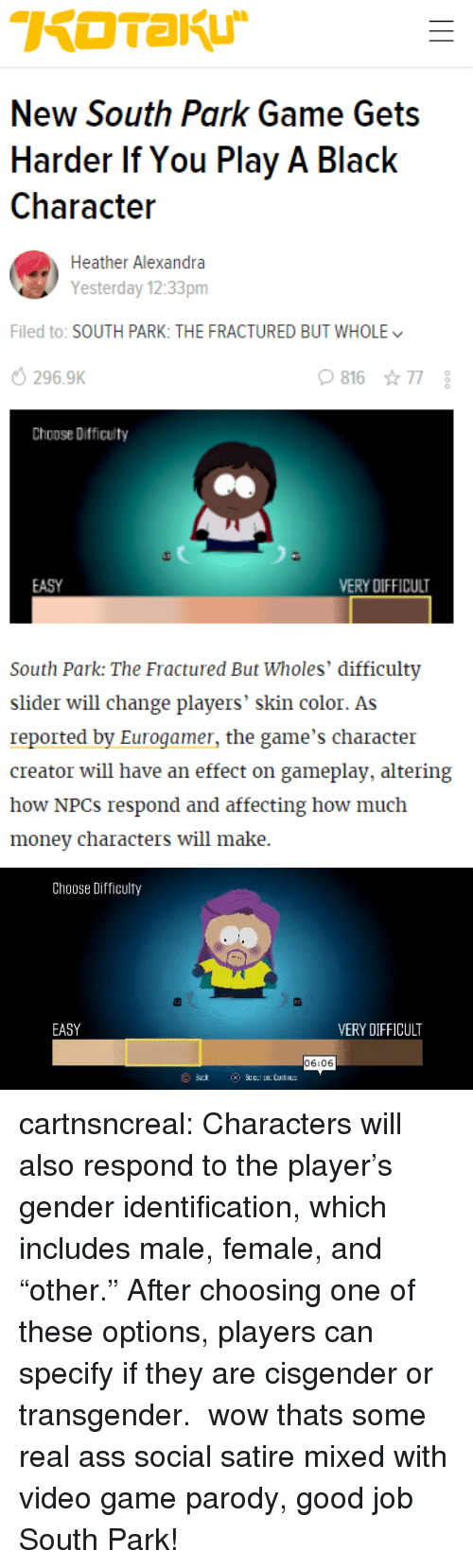 """Ass, Money, and South Park: New South Park Game Gets  Harder If You Play A Black  Characteir  Heather Alexandra  Yesterday 12:33pm  Filed to: SOUTH PARK: THE FRACTURED BUT WHOLE  296.9K  81677  Choose Difficulty  EASY  ERY DIFFICULT  South Park: The Fractured But Wholes' difficulty  slider will change players' skin color. As  reported by Eurogamer, the game's character  creator will have an effect on gameplay, altering  how NPCs respond and affecting how much  money characters will make.   Choose Difficulty  EASY  VERY DIFFICULT  06:06 cartnsncreal:    Characters will also respond to the player's gender identification, which includes male, female, and """"other."""" After choosing one of these options, players can specify if they are cisgender or transgender.  wow thats some real ass   social  satire mixed with video game parody, good job South Park!"""