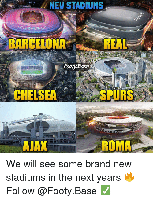 Barcelona, Chelsea, and Memes: NEW STADIUMS  BARCELONA  REAL  CHELSEA  SPURS  AJAX  ROMA We will see some brand new stadiums in the next years 🔥 Follow @Footy.Base ✅