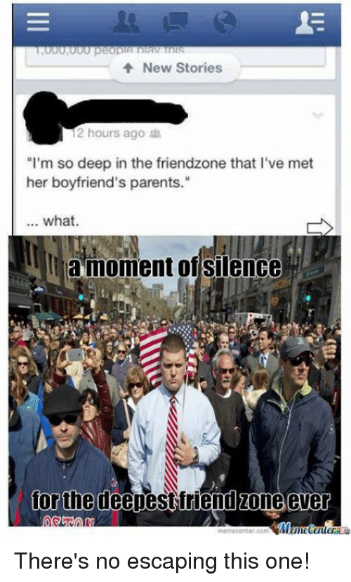 """Friendzoning: New Stories  12 hours ago  """"I'm so deep in the friendzone that l've met  her boyfriend's parents.""""  what.  la moment of silence  for the deepest friend zone ever  memecenter.com There's no escaping this one!"""