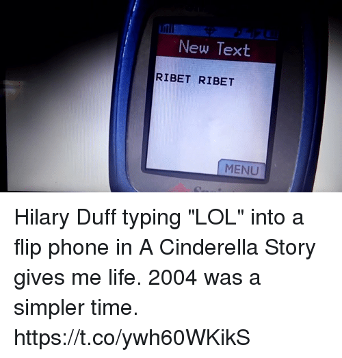 """Hilary: New Text  RIBET RIBET  MENU Hilary Duff typing """"LOL"""" into a flip phone in A Cinderella Story gives me life. 2004 was a simpler time. https://t.co/ywh60WKikS"""