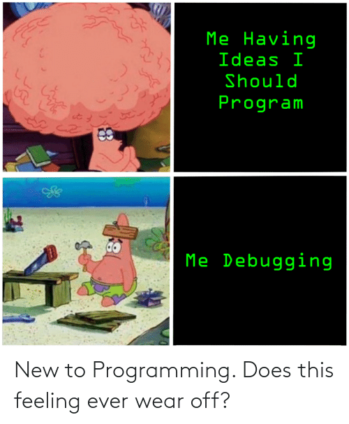 feeling: New to Programming. Does this feeling ever wear off?