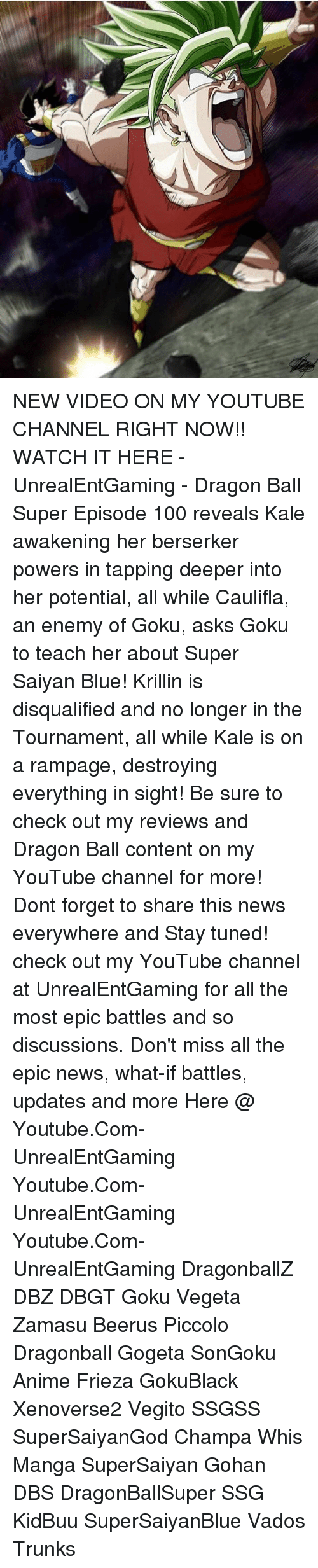 Zamasu: NEW VIDEO ON MY YOUTUBE CHANNEL RIGHT NOW!! WATCH IT HERE - UnrealEntGaming - Dragon Ball Super Episode 100 reveals Kale awakening her berserker powers in tapping deeper into her potential, all while Caulifla, an enemy of Goku, asks Goku to teach her about Super Saiyan Blue! Krillin is disqualified and no longer in the Tournament, all while Kale is on a rampage, destroying everything in sight! Be sure to check out my reviews and Dragon Ball content on my YouTube channel for more! Dont forget to share this news everywhere and Stay tuned! check out my YouTube channel at UnrealEntGaming for all the most epic battles and so discussions. Don't miss all the epic news, what-if battles, updates and more Here @ Youtube.Com-UnrealEntGaming Youtube.Com-UnrealEntGaming Youtube.Com-UnrealEntGaming DragonballZ DBZ DBGT Goku Vegeta Zamasu Beerus Piccolo Dragonball Gogeta SonGoku Anime Frieza GokuBlack Xenoverse2 Vegito SSGSS SuperSaiyanGod Champa Whis Manga SuperSaiyan Gohan DBS DragonBallSuper SSG KidBuu SuperSaiyanBlue Vados Trunks