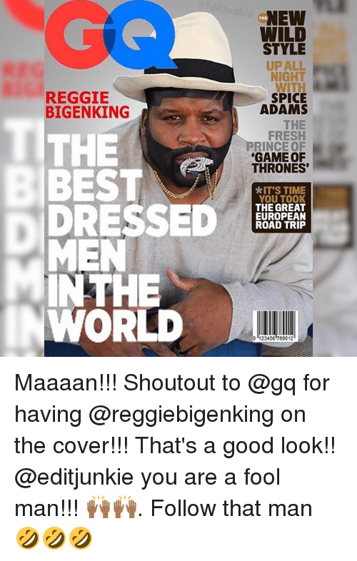 Road Tripping: NEW  WILD  THE  STYLE  UP ALL  NIGHT  WITH  SPICE  ADAMS  REGGIE  BIGENKING  THE  BEST  THE  FRESH  PRINCE OF  GAME OF  THRONES'  *IT'S TIME  YOU TOOK  THE GREAT  EUROPEAN  ROAD TRIP  MEN  INTHE  WORLD  0 123456 789012 Maaaan!!! Shoutout to @gq for having @reggiebigenking on the cover!!! That's a good look!! @editjunkie you are a fool man!!! 🙌🏾🙌🏾. Follow that man 🤣🤣🤣