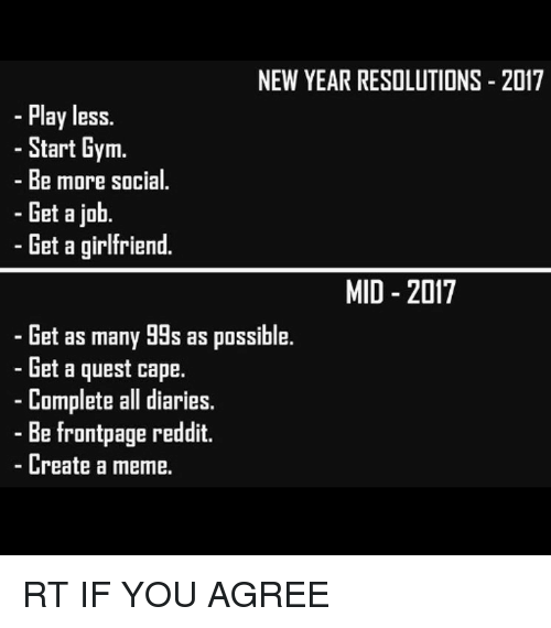 Create A Meme: NEW YEAR RESOLUTIONS 2017  Play less.  - Start Gym.  - Be more social.  -Get a job.  Get a girlfriend.  MID - 2017  Get as many 99s as possible.  - Get a quest cape.  -Complete all diaries.  - Be frontpage reddit.  - Create a meme. <p>RT IF YOU AGREE</p>