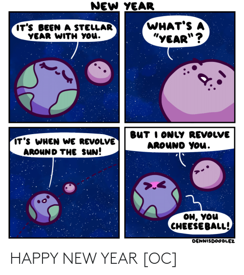 "sun: NEW YEAR  WHAT'S A  ""YEAR""?  IT'S BEEN A STELLAR  YEAR WITH YOU.  BUT I ONLY REVOLVE  AROUND YOu.  IT'S WHEN WE REVOLVE  AROUND THE SUN!  он, уou  CHEESE BALL!  DENNISDOODLEZ HAPPY NEW YEAR [OC]"