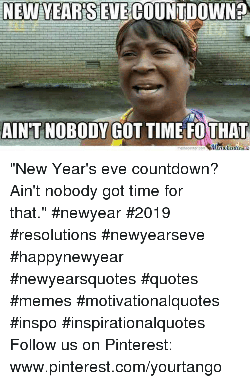 "new years eve: NEW YEARSEVECOUNTDOWN?  AIN'T NOBODY GOT TIME FOTHAT ""New Year's eve countdown? Ain't nobody got time for that."" #newyear #2019 #resolutions #newyearseve #happynewyear #newyearsquotes #quotes #memes #motivationalquotes #inspo #inspirationalquotes Follow us on Pinterest: www.pinterest.com/yourtango"