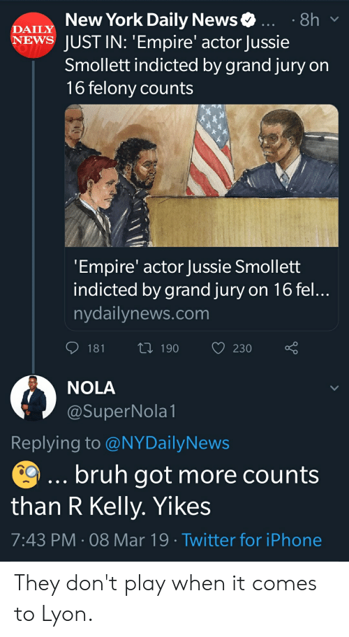Blackpeopletwitter, Bruh, and Empire: New York Daily News.8h  DAILY  NEWS JUST IN: 'Empire' actor Jussie  Smollett indicted by grand jury on  16 felony counts  Empire' actor Jussie Smollett  indicted by grand jury on 16 fel  nydailynews.com  181 190 230  NOLA  SuperNola  Replying to @NYDailyNews  bruh got more counts  than R Kelly. Yikes  7:43 PM 08 Mar 19 Twitter for iPhone They don't play when it comes to Lyon.