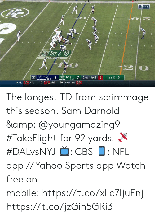 atl: NEW YORK  DETS  NFL  1ST&10  :05  ALL ON NYJ8  DAL  3  (3-2)  gNYJ  NFL ATL  2ND 3:46 5  (0-4)  10  1ST & 10  ARZ  20 HALFTIME The longest TD from scrimmage this season.  Sam Darnold & @youngamazing9 #TakeFlight for 92 yards! 🛩 #DALvsNYJ  📺: CBS 📱: NFL app // Yahoo Sports app Watch free on mobile: https://t.co/xLc7ljuEnj https://t.co/jzGih5GRi3