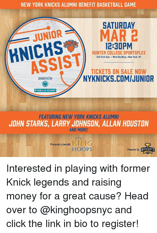 Basketball, Click, and College: NEW YORK KNICKS ALUMNI BENEFIT BASKETBALL GAME  SATURDAY  ORMAR 2  JUNIOR  12:30PM  HUNTER COLLEGE SPORTSPLEX  695 Park Ave. West Building. New York, NY  TICKETS ON SALE NOW  NYKNICKS.COMIJUNIOR  presented by  FIDELIS CARE  FEATURING NEW YORK KNICKS ALUMN  JOHN STARKS, LARRY JOHNSON, ALLAN HOUSTON  AND MORE!  Proceeds to benefit N G  HOOPS  Powered by  BENEFIT Interested in playing with former Knick legends and raising money for a great cause? Head over to @kinghoopsnyc and click the link in bio to register!