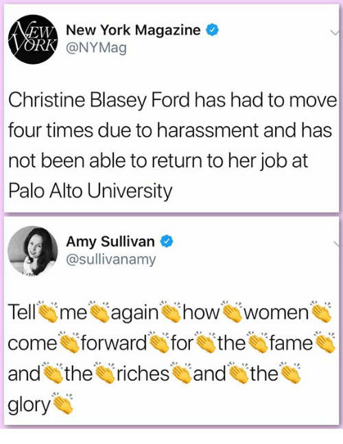 Memes, New York, and Ford: New York Magazine  @NYMag  Rk  Christine Blasey Ford has had to move  four times due to harassment and has  not been able to return to her job at  Palo Alto University  Amy Sullivan  @sullivanamy  Tell me Wagain how women  come forward for the fame  and the riches and the  glory