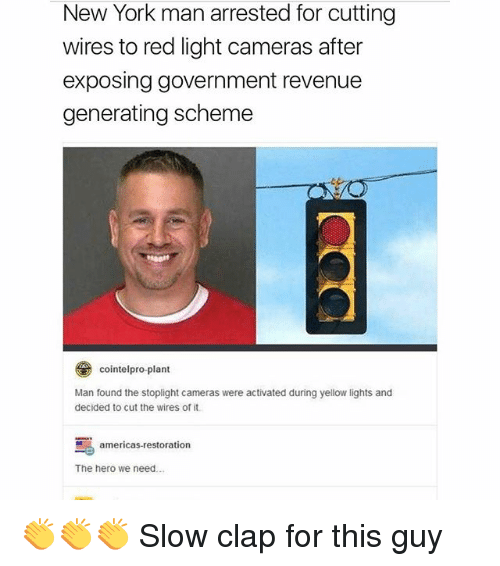 stoplight: New York man arrested for cutting  wires to red light cameras after  exposing government revenue  generating scheme  とレ  cointelpro-plant  Man found the stoplight cameras were activated during yellow lights and  decided to cut the wires of it  茑  The hero we need  americas-restoration 👏👏👏 Slow clap for this guy