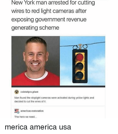 stoplight: New York man arrested for cutting  wires to red light cameras after  exposing government revenue  generating scheme  とレ  cointelpro.plant  Man found the stoplight cameras were activated during yellow lights and  decided to cut the wires of it  americas-restoration  The hero we need.. merica america usa