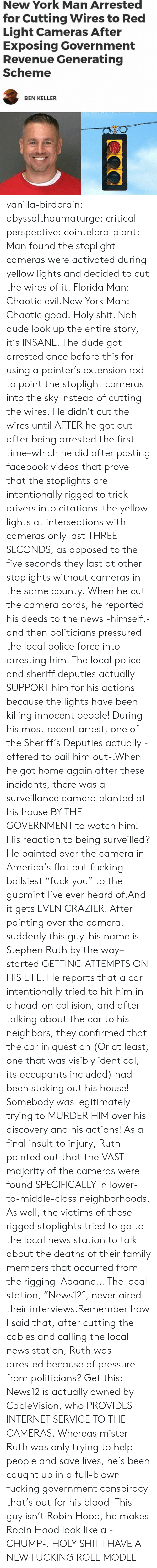 """pressured: New York Man Arrested  for Cutting Wires to Red  Light Cameras After  Exposing Government  Revenue Generating  Scheme  BEN KELLER vanilla-birdbrain:  abyssalthaumaturge:  critical-perspective:  cointelpro-plant: Man found the stoplight cameras were activated during yellow lights and decided to cut the wires of it. Florida Man: Chaotic evil.New York Man: Chaotic good.  Holy shit. Nah dude look up the entire story, it's INSANE. The dude got arrested once before this for using a painter's extension rod to point the stoplight cameras into the sky instead of cutting the wires. He didn't cut the wires until AFTER he got out after being arrested the first time–which he did after posting facebook videos that prove that the stoplights are intentionally rigged to trick drivers into citations–the yellow lights at intersections with cameras only last THREE SECONDS, as opposed to the five seconds they last at other stoplights without cameras in the same county. When he cut the camera cords, he reported his deeds to the news -himself,- and then politicians pressured the local police force into arresting him. The local police and sheriff deputies actually SUPPORT him for his actions because the lights have been killing innocent people! During his most recent arrest, one of the Sheriff's Deputies actually -offered to bail him out-.When he got home again after these incidents, there was a surveillance camera planted at his house BY THE GOVERNMENT to watch him! His reaction to being surveilled? He painted over the camera in America's flat out fucking ballsiest""""fuck you"""" to the gubmint I've ever heard of.And it gets EVEN CRAZIER. After painting over the camera, suddenly this guy–his name is Stephen Ruth by the way–started GETTING ATTEMPTS ON HIS LIFE. He reports that a car intentionally tried to hit him in a head-on collision, and after talking about the car to his neighbors, they confirmed that the car in question (Or at least, one that was visibly identical, its occupants"""