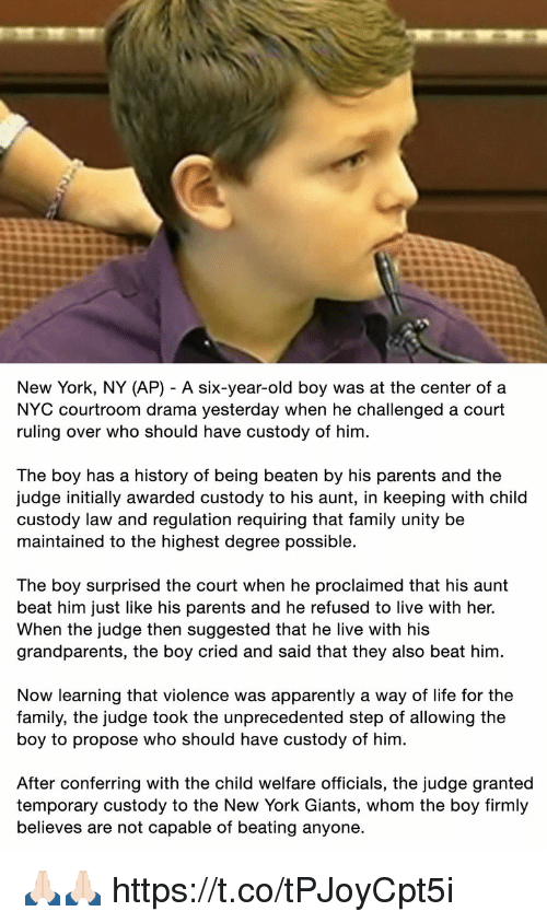 Apparently, Family, and Football: New York, NY (AP) - A six-year-old boy was at the center ofa  NYC courtroom drama yesterday when he challenged a court  ruling over who should have custody of him  The boy has a history of being beaten by his parents and the  judge initially awarded custody to his aunt, in keeping with child  custody law and regulation requiring that family unity be  maintained to the highest degree possible.  The boy surprised the court when he proclaimed that his aunt  beat him just like his parents and he refused to live with her.  When the judge then suggested that he live with his  grandparents, the boy cried and said that they also beat him  Now learning that violence was apparently a way of life for the  family, the judge took the unprecedented step of allowing the  boy to propose who should have custody of him  After conferring with the child welfare officials, the judge granted  temporary custody to the New York Giants, whom the boy firmly  believes are not capable of beating anyone. 🙏🏻🙏🏻 https://t.co/tPJoyCpt5i