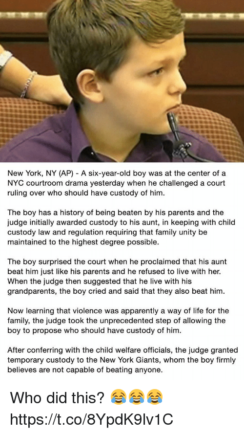 Apparently, Family, and Life: New York, NY (AP) - A six-year-old boy was at the center ofa  NYC courtroom drama yesterday when he challenged a court  ruling over who should have custody of him  The boy has a history of being beaten by his parents and the  udge initially awarded custody to his aunt, in keeping with child  custody law and regulation requiring that family unity be  maintained to the highest degree possible.  The boy surprised the court when he proclaimed that his aunt  beat him just like his parents and he refused to live with her.  When the judge then suggested that he live with his  grandparents, the boy cried and said that they also beat him  Now learning that violence was apparently a way of life for the  family, the judge took the unprecedented step of allowing the  boy to propose who should have custody of him  After conferring with the child welfare officials, the judge granted  temporary custody to the New York Giants, whom the boy firmly  believes are not capable of beating anyone. Who did this? 😂😂😂 https://t.co/8YpdK9lv1C