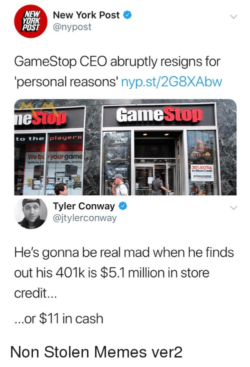 401k: NEW  YORK  POST  New York Post  @nypost  GameStop CEO abruptly resigns for  personal reasons' nyp.st/2G8XAbw  1e  GamestOD  to the players  We bryour game  obiets andm  30% EXTRA  In-Store Credit  Tyler Conway  @jtylerconway  He's gonna be real mad when he finds  out his 401k is $5.1 million in store  credit...  ..or $11 in cash Non Stolen Memes ver2