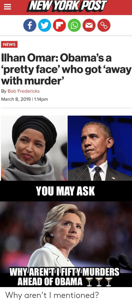 New York, New York Post, and News: NEW YORK POST  NEWS  Ilhan Omar: Obama's a  pretty face who got away  with murder'  By Bob Fredericks  March 8, 2019 1:14pm  YOU MAY ASK  WHY AREN TIFIFTYMURDERS  AHEAD OF OBAMA I I I Why aren't I mentioned?