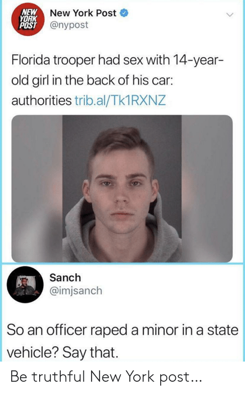New York, New York Post, and Sex: NEW  YORK  POST @nypost  New York Post  Florida trooper had sex with 14-year-  old girl in the back of his car:  authorities trib.al/Tk1 RXNZ  Sanch  @imjsanch  So an officer raped a minor in a state  vehicle? Say that. Be truthful New York post…