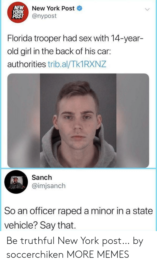 Dank, Memes, and New York: NEW  YORK  POST @nypost  New York Post  Florida trooper had sex with 14-year-  old girl in the back of his car:  authorities trib.al/Tk1 RXNZ  Sanch  @imjsanch  So an officer raped a minor in a state  vehicle? Say that Be truthful New York post… by soccerchiken MORE MEMES