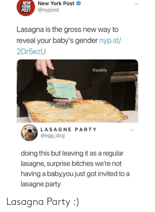 way: NEW  YORK  POST @nypost  New York Post  Lasagna is the gross new way to  reveal your baby's gender nyp.st/  2Dr5ezU  @pubity  LASAGNE PARTY  @egg_dog  doing this but leaving it as a regular  lasagne, surprise bitches we're not  having a baby,you just got invited to a  lasagne party Lasagna Party :)
