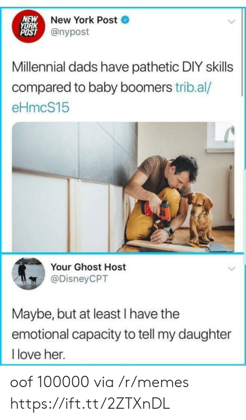 Love, Memes, and New York: NEW  YORK  POST @nypost  New York Post  Millennial dads have pathetic DIY skills  compared to baby boomers trib.al/  eHmcS15  Your Ghost Host  @DisneyCPT  Maybe, but at least I have the  emotional capacity to tell my daughter  love her. oof 100000 via /r/memes https://ift.tt/2ZTXnDL