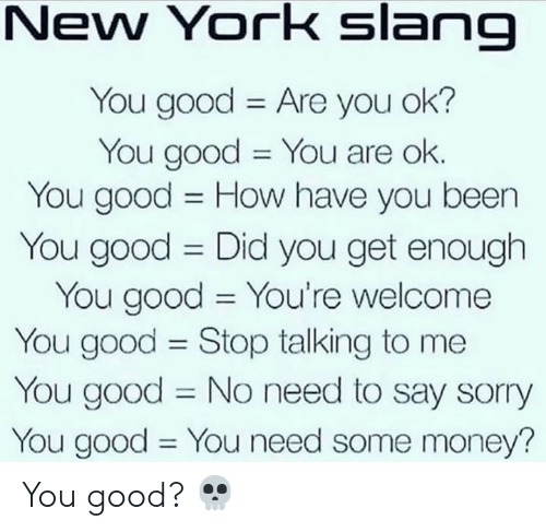 Hood: New York slang  You good Are you ok?  You good You are ok.  You good How have you been  11  You good Did you get enough  You good You're welcome  You good Stop talking to me  You good No need to say sorry  You good You need some money?  11  11 You good? 💀