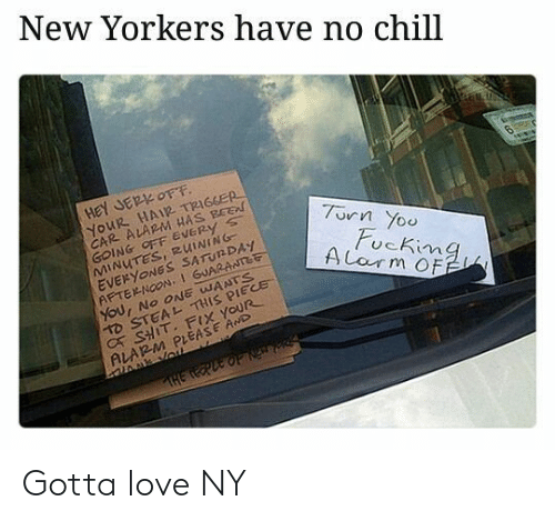 Chill, Love, and No Chill: New Yorkers have no chill  HeY JER OFF  YOUR HAIR TRIGGER  CAR ALARM HAS BEE  GOING OFF EVERy s  MINUTES, RUINING  EVERYONGS SATUNDAY  AFTERNOON,1 GUARANTet  7urn Yoo  ucKima  D STEAL THIS PIECE  C SHIT. FIX YOUR  ALARM PLEASE AwD Gotta love NY