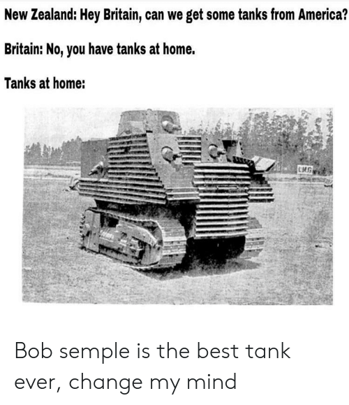 tanks: New Zealand: Hey Britain, can we get some tanks from America?  Britain: No, you have tanks at home.  Tanks at home: Bob semple is the best tank ever, change my mind