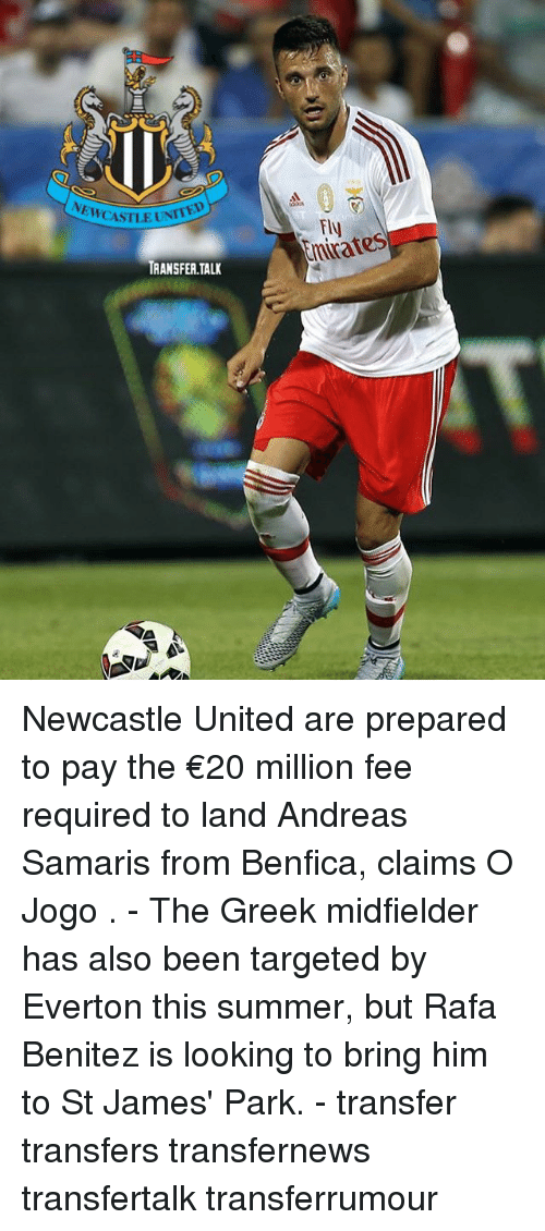 Jamesness: NEWCASTLE UNT  Fly  chrates  TRANSFER.TALK Newcastle United are prepared to pay the €20 million fee required to land Andreas Samaris from Benfica, claims O Jogo . - The Greek midfielder has also been targeted by Everton this summer, but Rafa Benitez is looking to bring him to St James' Park. - transfer transfers transfernews transfertalk transferrumour