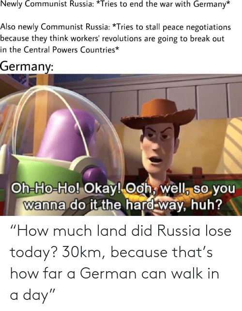 """central powers: Newly Communist Russia: *Tries to end the war with Germany*  Also newly Communist Russia: *Tries to stall peace negotiations  because they think workers' revolutions are going to break out  in the Central Powers Countries*  Germany:  Oh-Ho-Ho! Okay! Ooh, well, so you  wanna do it the hard way, huh? """"How much land did Russia lose today? 30km, because that's how far a German can walk in a day"""""""