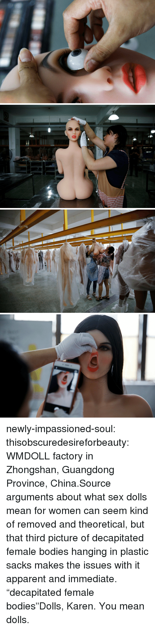 """Bodies , News, and Sex: newly-impassioned-soul:  thisobscuredesireforbeauty: WMDOLL factory in Zhongshan, Guangdong Province, China.Source arguments about what sex dolls mean for women can seem kind of removed and theoretical, but that third picture of decapitated female bodies hanging in plastic sacks makes the issues with it apparent and immediate.  """"decapitated female bodies""""Dolls, Karen. You mean dolls."""