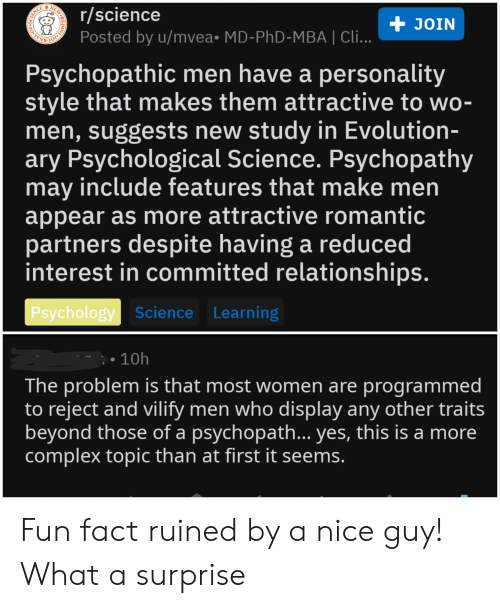 Complex, Relationships, and Evolution: NEWR  r/science  Posted by u/mvea. MD-PhD-MBA | Cli...  + JOIN  BOERAGE  Psychopathic men have a personality  style that makes them attractive to wo-  men, suggests new study in Evolution-  ary Psychological Science. Psychopathy  may include features that make men  appear as more attractive romantic  partners despite having a reduced  interest in committed relationships.  Psychology Science Learning  - 10h  The problem is that most women are programmed  to reject and vilify men who display any other traits  beyond those of a psychopath... yes, this is a more  complex topic than at first it seems.  OF  REDDI Fun fact ruined by a nice guy! What a surprise