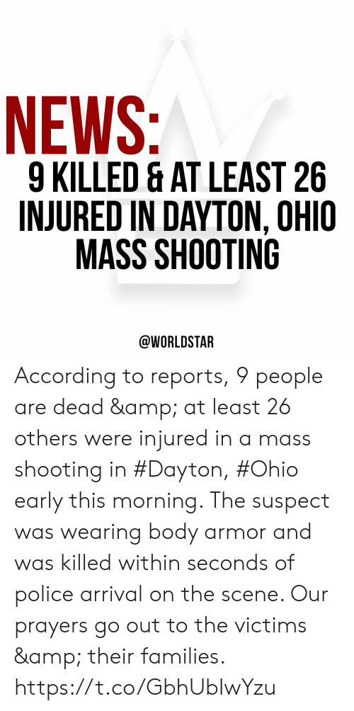 News, Police, and Worldstar: NEWS:  9 KILLED & AT LEAST 26  INJURED IN DAYTON, OHIO  MASS SHOOTING  @WORLDSTAR According to reports, 9 people are dead & at least 26 others were injured in a mass shooting in #Dayton, #Ohio early this morning. The suspect was wearing body armor and was killed within seconds of police arrival on the scene. Our prayers go out to the victims & their families. https://t.co/GbhUbIwYzu