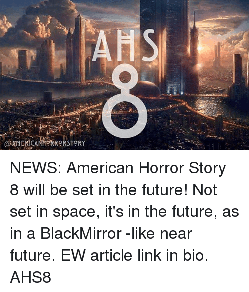 american horror: NEWS: American Horror Story 8 will be set in the future! Not set in space, it's in the future, as in a BlackMirror -like near future. EW article link in bio. AHS8