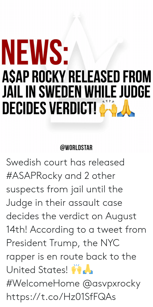 rapper: NEWS:  ASAP ROCKY RELEASED FROM  JAIL IN SWEDEN WHILE JUDGE  DECIDES VERDICT!  @WORLDSTAR Swedish court has released #ASAPRocky and 2 other suspects from jail until the Judge in their assault case decides the verdict on August 14th! According to a tweet from President Trump, the NYC rapper is en route back to the United States! 🙌🙏 #WelcomeHome @asvpxrocky https://t.co/Hz01SfFQAs