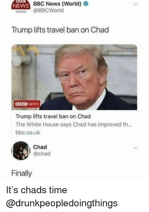 News, White House, and Bbc News: NEWS  BBC News (World) e  WORD @BBCWorld  Trump lifts travel ban on Chad  BBCNEWS  Trump lifts travel ban on Chad  The White House says Chad has improved th...  bbc.co.uk  Chad  @chad  Finally It's chads time @drunkpeopledoingthings