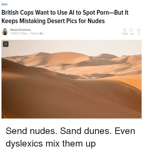 melanie: NEWS  British Cops Want to Use Al to Spot Porn-But It  Keeps Mistaking Desert Pics for Nudes  Melanie Ehrenkranz  12/18/17 11:30am Filed to: Al  79.7K 60 4 Send nudes. Sand dunes. Even dyslexics mix them up