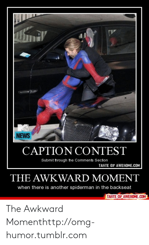 Backseat: NEWS  CAPTION CONTEST  Submit through the Comments Section  TASTE OF AWESOME.COM  THE AWKWARD MOMENT  when there is another spiderman in the backseat  TASTE OF AWESOME.COM The Awkward Momenthttp://omg-humor.tumblr.com