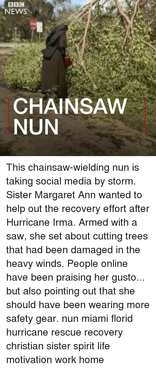Life, Memes, and News: NEWS  CHAINSAW  NUN This chainsaw-wielding nun is taking social media by storm. Sister Margaret Ann wanted to help out the recovery effort after Hurricane Irma. Armed with a saw, she set about cutting trees that had been damaged in the heavy winds. People online have been praising her gusto... but also pointing out that she should have been wearing more safety gear. nun miami florid hurricane rescue recovery christian sister spirit life motivation work home